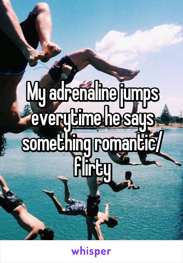 My adrenaline jumps everytime he says something romantic/ flirty