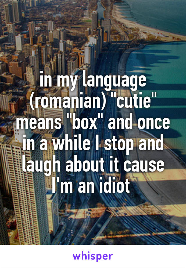 """in my language (romanian) """"cutie"""" means """"box"""" and once in a while I stop and laugh about it cause I'm an idiot"""