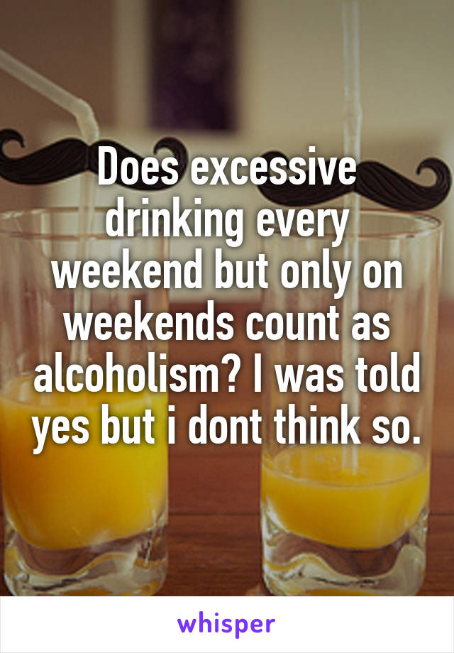 Does excessive drinking every weekend but only on weekends count as alcoholism? I was told yes but i dont think so.
