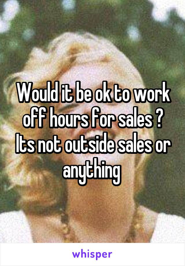 Would it be ok to work off hours for sales ? Its not outside sales or anything