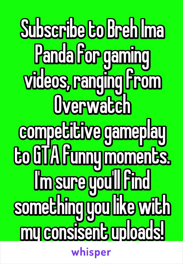 Subscribe to Breh Ima Panda for gaming videos, ranging from Overwatch competitive gameplay to GTA funny moments. I'm sure you'll find something you like with my consisent uploads!