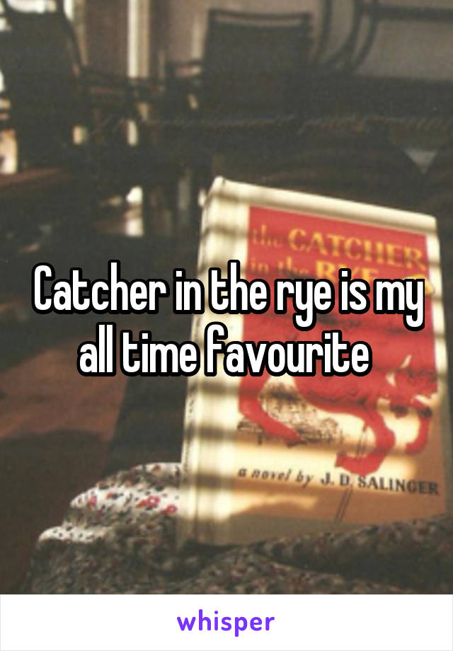 Catcher in the rye is my all time favourite