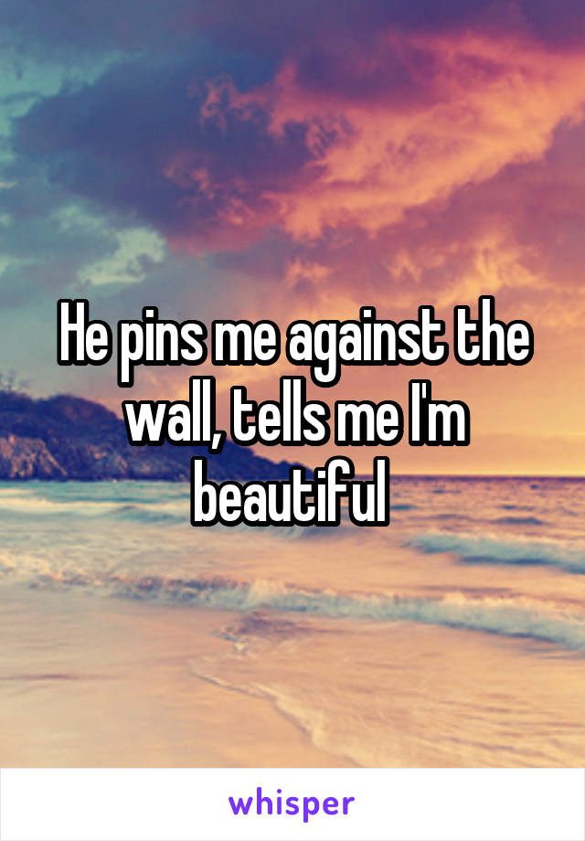 He pins me against the wall, tells me I'm beautiful
