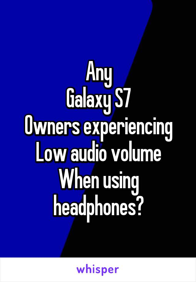 Any Galaxy S7 Owners experiencing Low audio volume When using headphones?