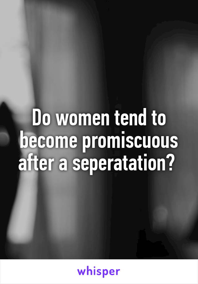 Do women tend to become promiscuous after a seperatation?