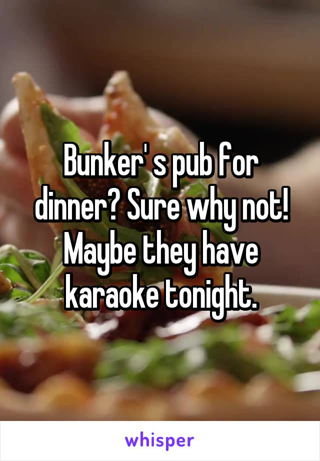Bunker' s pub for dinner? Sure why not! Maybe they have karaoke tonight.