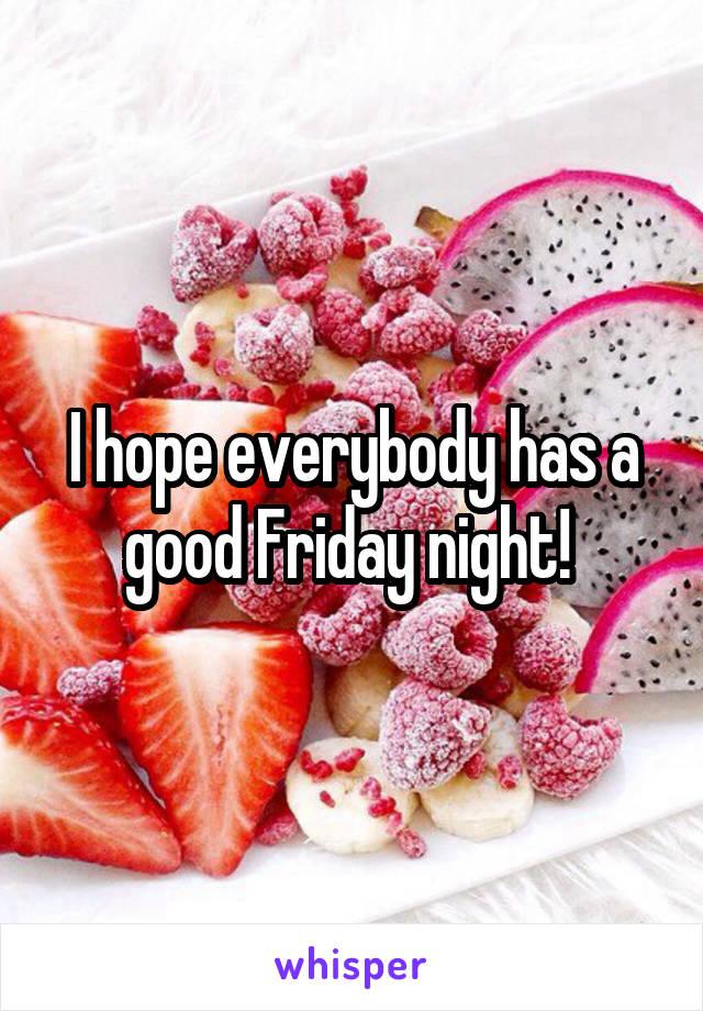 I hope everybody has a good Friday night!