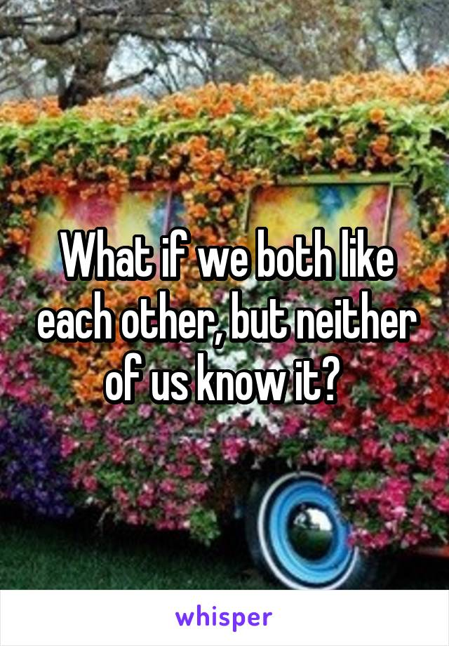 What if we both like each other, but neither of us know it?