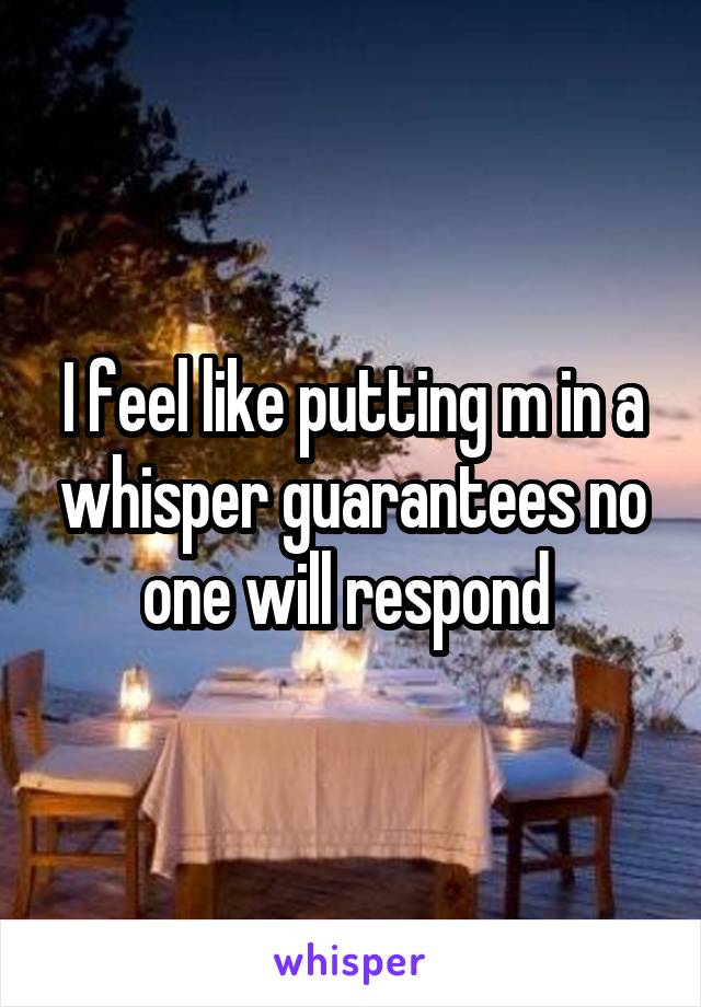 I feel like putting m in a whisper guarantees no one will respond