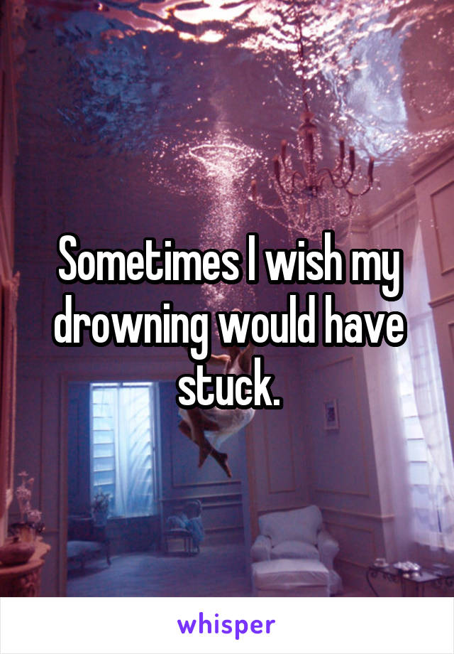 Sometimes I wish my drowning would have stuck.