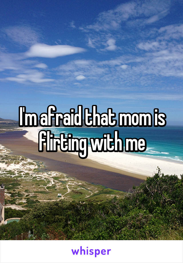I'm afraid that mom is flirting with me
