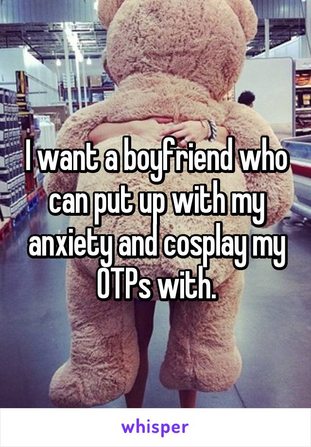 I want a boyfriend who can put up with my anxiety and cosplay my OTPs with.