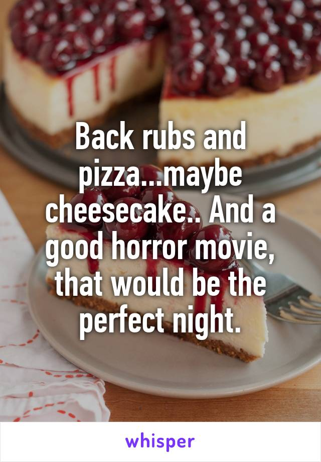 Back rubs and pizza...maybe cheesecake.. And a good horror movie, that would be the perfect night.