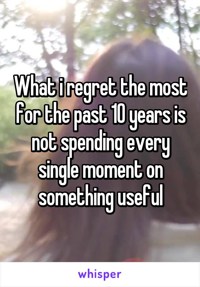 What i regret the most for the past 10 years is not spending every single moment on something useful