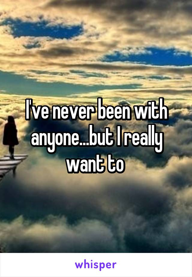 I've never been with anyone...but I really want to