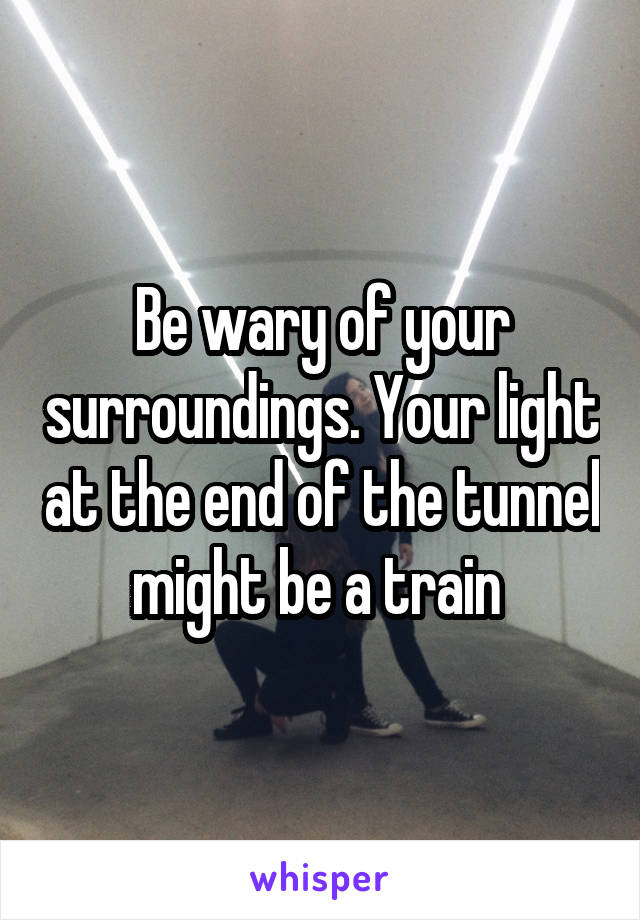 Be wary of your surroundings. Your light at the end of the tunnel might be a train