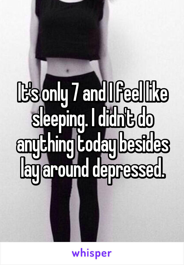 It's only 7 and I feel like sleeping. I didn't do anything today besides lay around depressed.