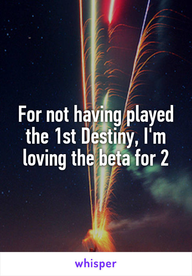 For not having played the 1st Destiny, I'm loving the beta for 2