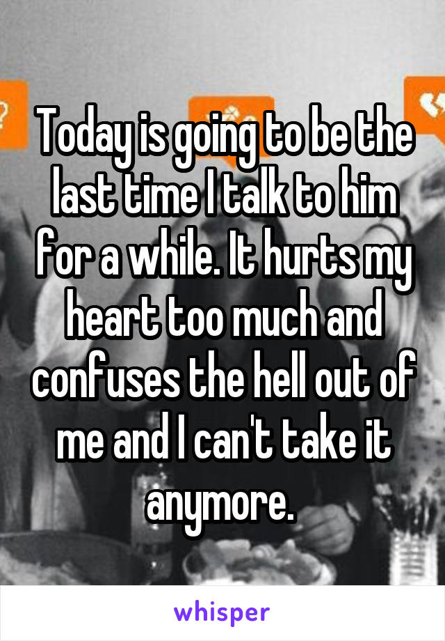 Today is going to be the last time I talk to him for a while. It hurts my heart too much and confuses the hell out of me and I can't take it anymore.