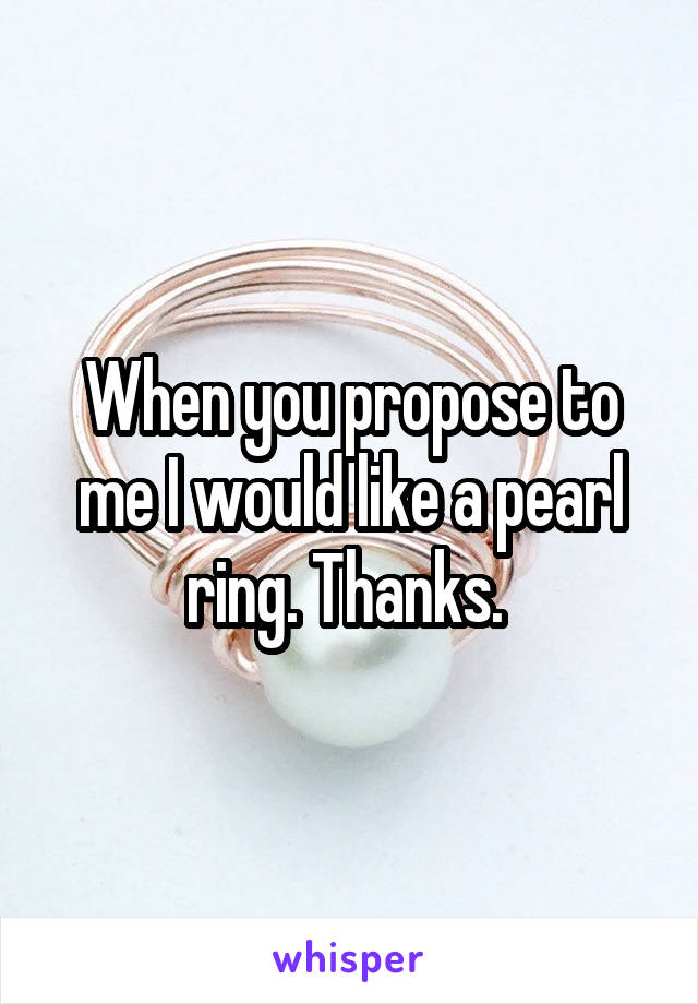 When you propose to me I would like a pearl ring. Thanks.