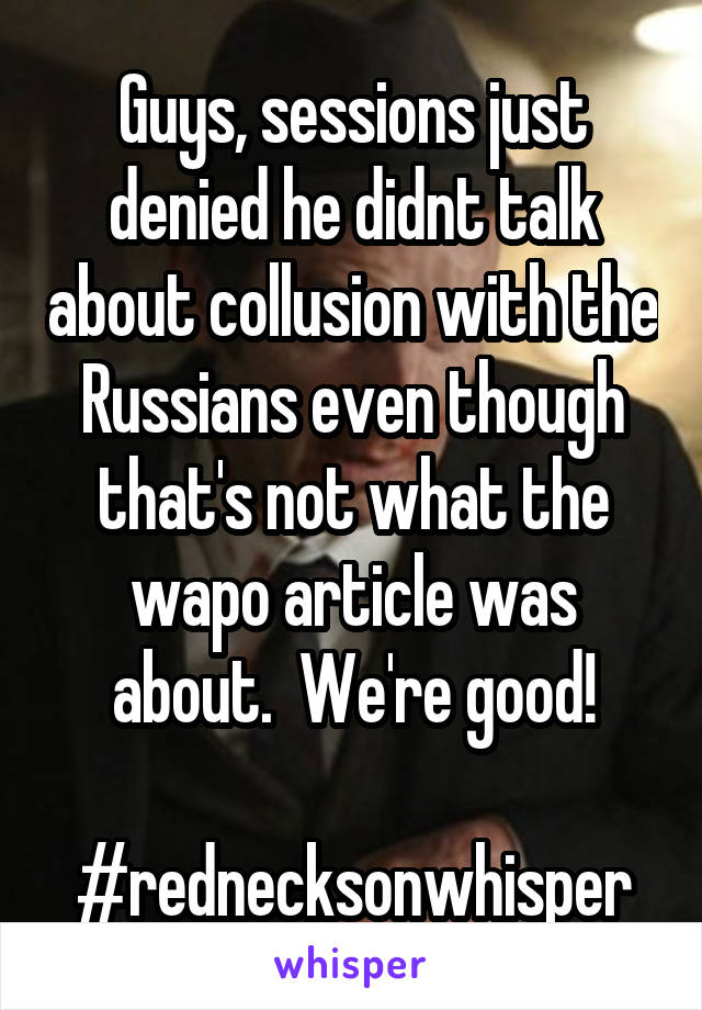 Guys, sessions just denied he didnt talk about collusion with the Russians even though that's not what the wapo article was about.  We're good!  #rednecksonwhisper