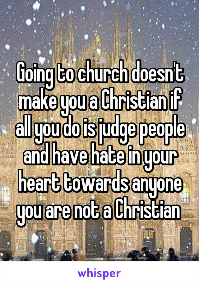 Going to church doesn't make you a Christian if all you do is judge people and have hate in your heart towards anyone you are not a Christian