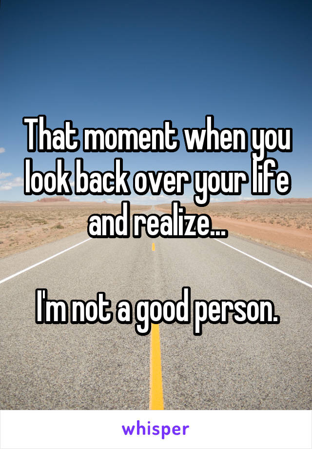 That moment when you look back over your life and realize...  I'm not a good person.