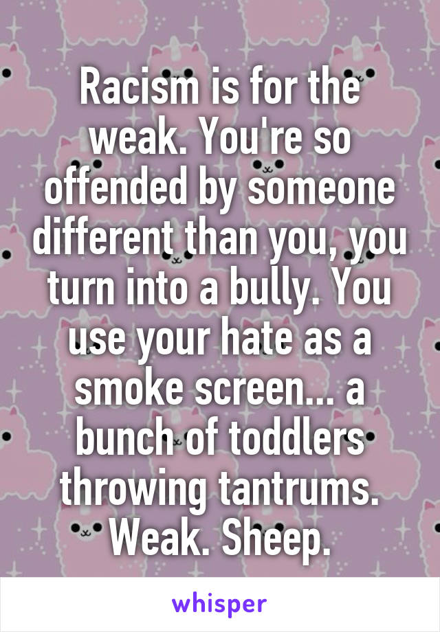 Racism is for the weak. You're so offended by someone different than you, you turn into a bully. You use your hate as a smoke screen... a bunch of toddlers throwing tantrums. Weak. Sheep.