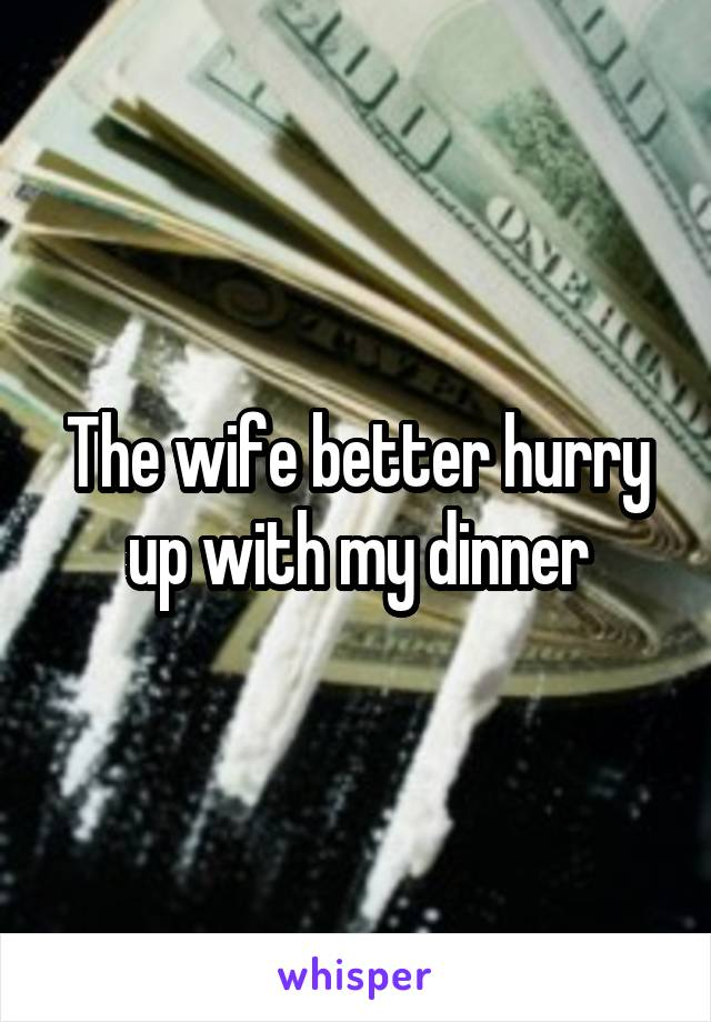 The wife better hurry up with my dinner