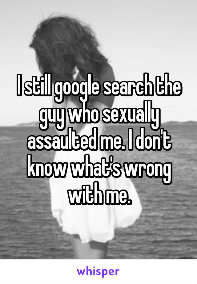 I still google search the guy who sexually assaulted me. I don't know what's wrong with me.