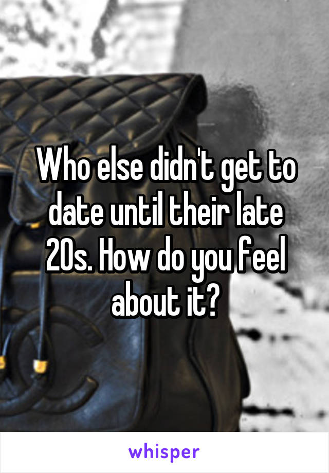 Who else didn't get to date until their late 20s. How do you feel about it?