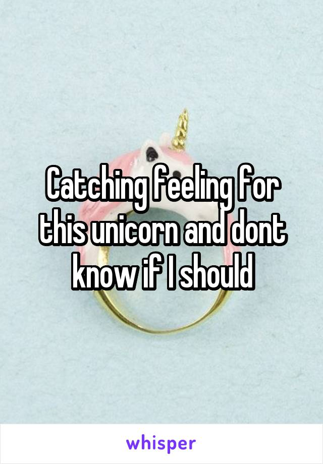 Catching feeling for this unicorn and dont know if I should
