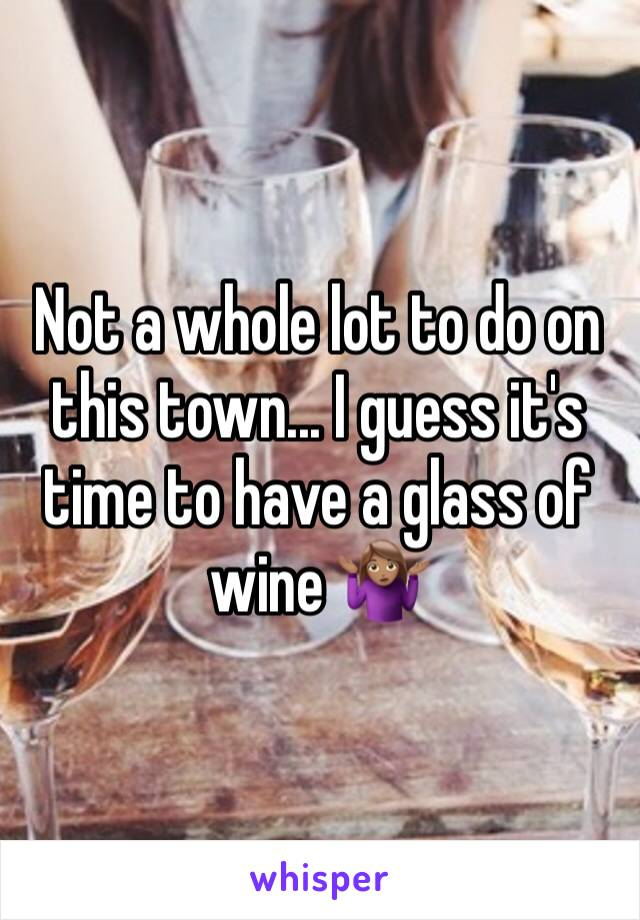 Not a whole lot to do on this town... I guess it's time to have a glass of wine 🤷🏽♀️