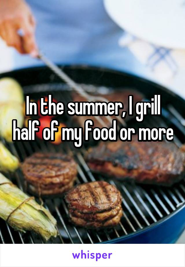 In the summer, I grill half of my food or more
