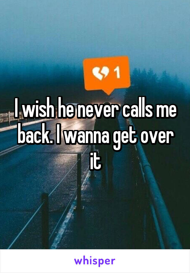 I wish he never calls me back. I wanna get over it