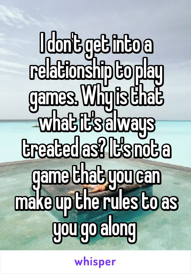 I don't get into a relationship to play games. Why is that what it's always treated as? It's not a game that you can make up the rules to as you go along