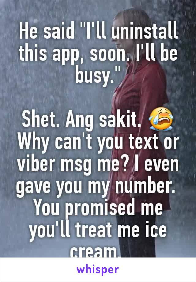"""He said """"I'll uninstall this app, soon. I'll be busy.""""  Shet. Ang sakit. 😭 Why can't you text or viber msg me? I even gave you my number.  You promised me you'll treat me ice cream."""