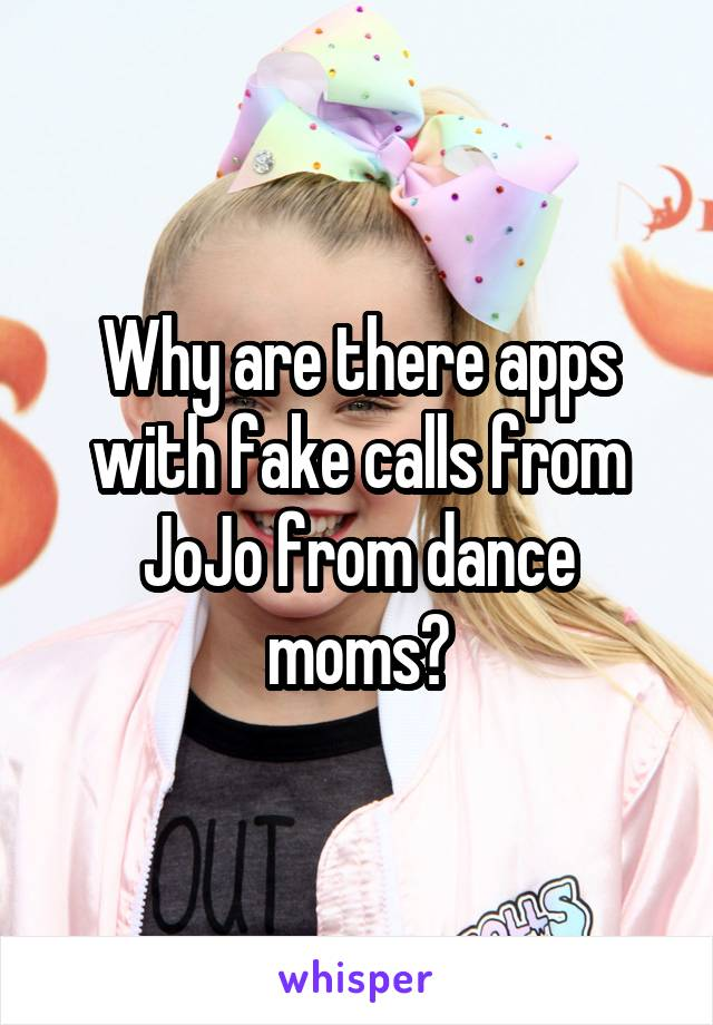 Why are there apps with fake calls from JoJo from dance moms?