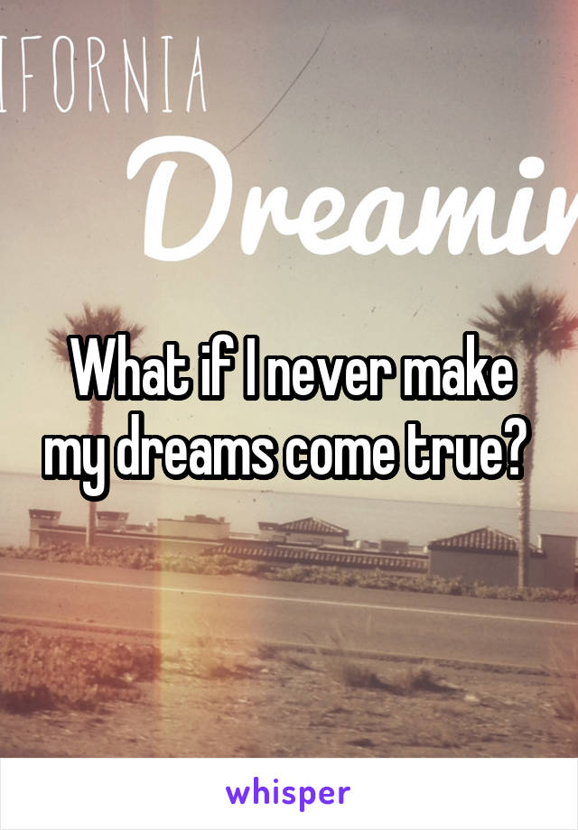 What if I never make my dreams come true?