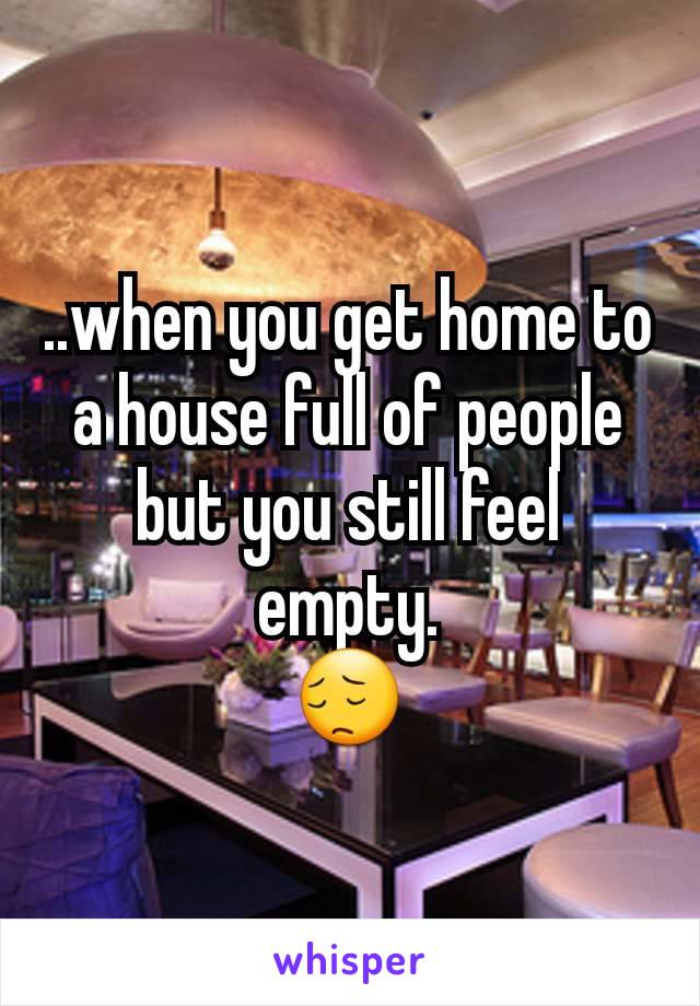 ..when you get home to a house full of people but you still feel empty. 😔