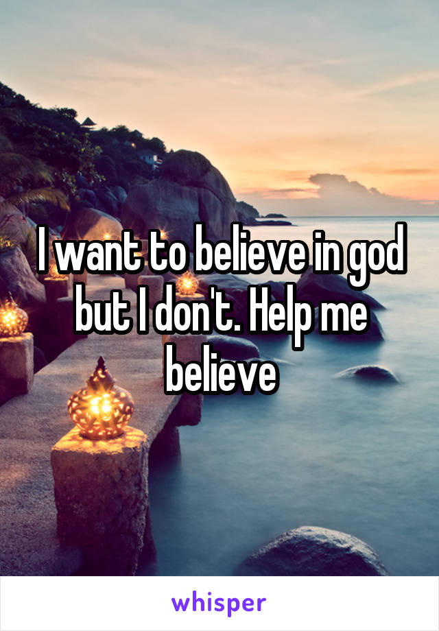 I want to believe in god but I don't. Help me believe