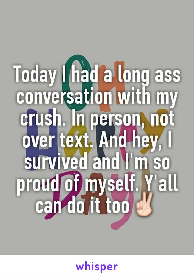 Today I had a long ass conversation with my crush. In person, not over text. And hey, I survived and I'm so proud of myself. Y'all can do it too✌