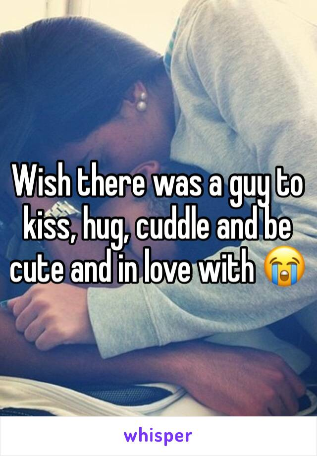 Wish there was a guy to kiss, hug, cuddle and be cute and in love with 😭