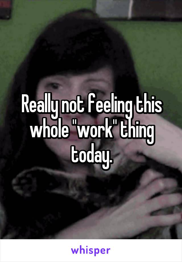 """Really not feeling this whole """"work"""" thing today."""