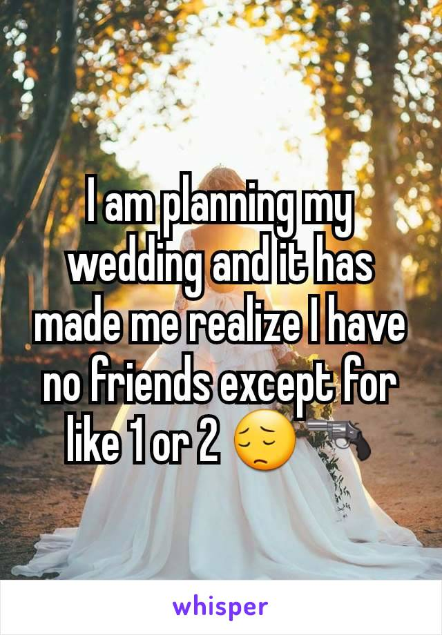 I am planning my wedding and it has made me realize I have no friends except for like 1 or 2 😔🔫