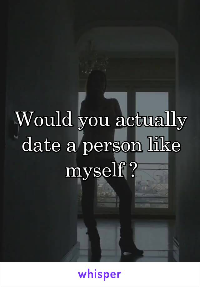 Would you actually date a person like myself ?