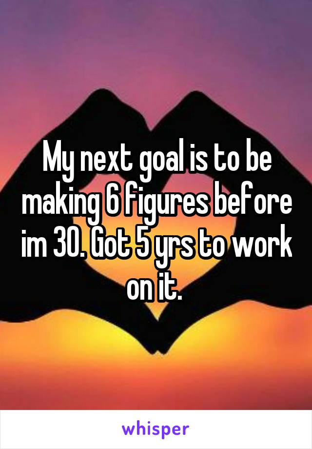 My next goal is to be making 6 figures before im 30. Got 5 yrs to work on it.
