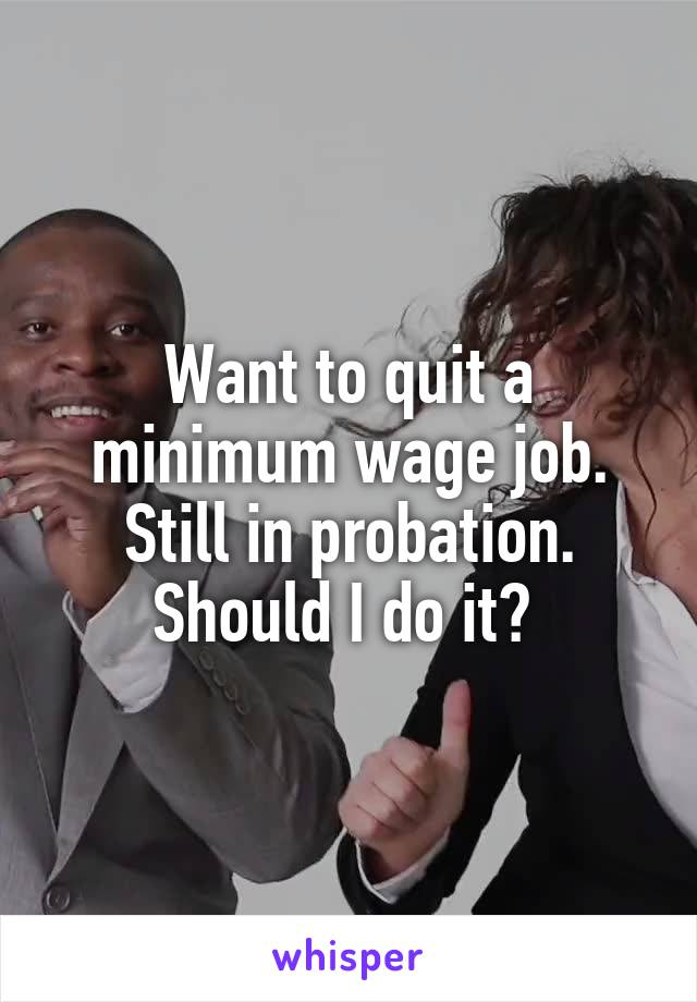 Want to quit a minimum wage job. Still in probation. Should I do it?