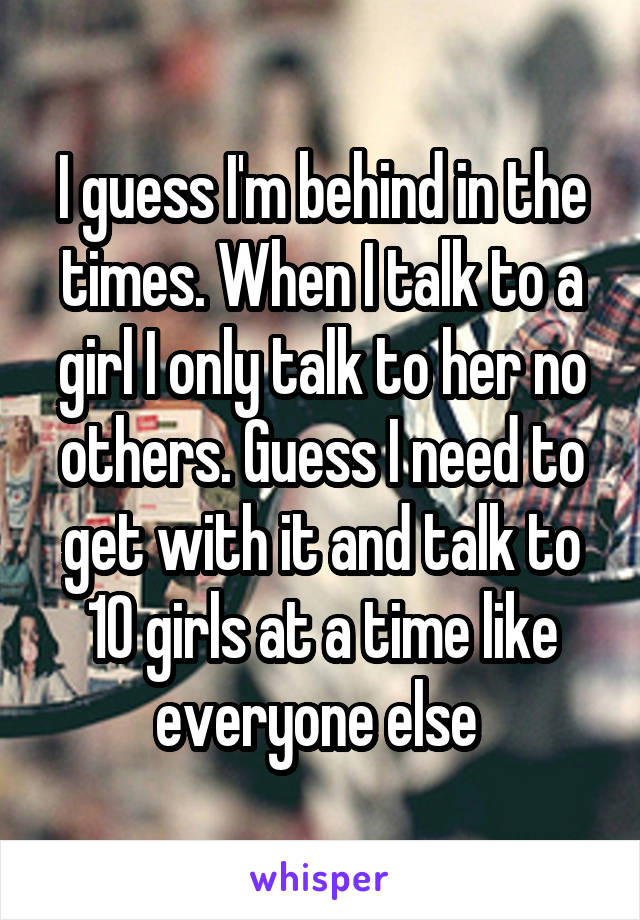 I guess I'm behind in the times. When I talk to a girl I only talk to her no others. Guess I need to get with it and talk to 10 girls at a time like everyone else