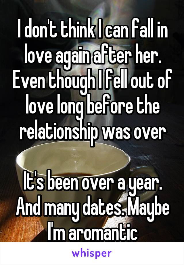 I don't think I can fall in love again after her. Even though I fell out of love long before the relationship was over  It's been over a year. And many dates. Maybe I'm aromantic